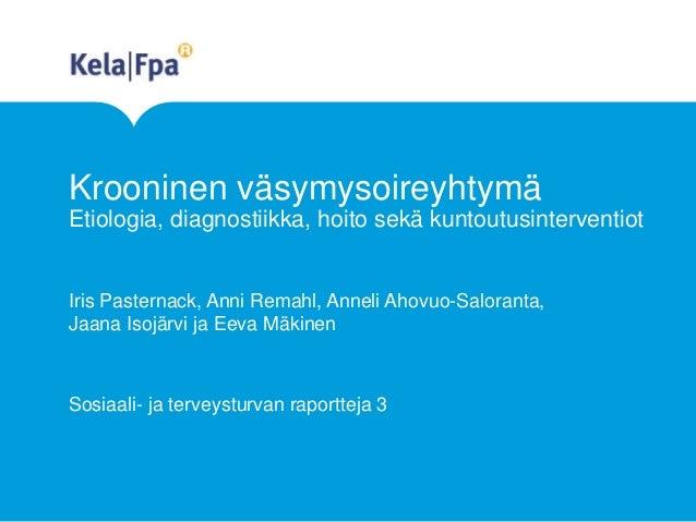 Krooninen väsymysoireyhtymä Etiologia, diagnostiikka, hoito sekä kuntoutusinterventiot Iris Pasternack, Anni Remahl, Annel...