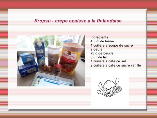 Kropsu - crepe epaisse a la finlandaise Ingredients 4,5 dl de farine 1 cuillere a soupe de sucre 2 oeufs 75 g de beurre 0,...