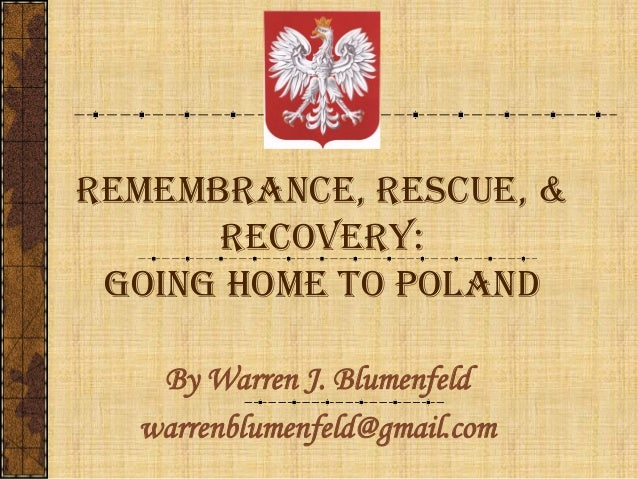 REMEMBRANCE, RESCUE, & RECOVERY: Going Home to Poland By Warren J. Blumenfeld warrenblumenfeld@gmail.com