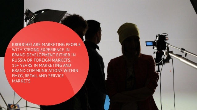 KROUCHE! ARE MARKETING PEOPLE WITH STRONG EXPERIENCE IN BRAND DEVELOPMENT EITHER IN RUSSIA OR FOREIGN MARKETS. 15+ YEARS I...