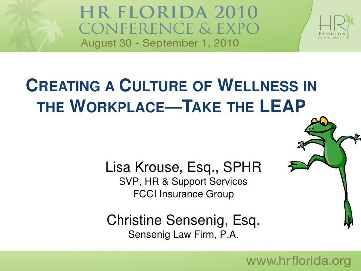 CREATING A CULTURE OF WELLNESS IN  THE WORKPLACE—TAKE THE LEAP            Lisa Krouse, Esq., SPHR           SVP, HR & Supp...