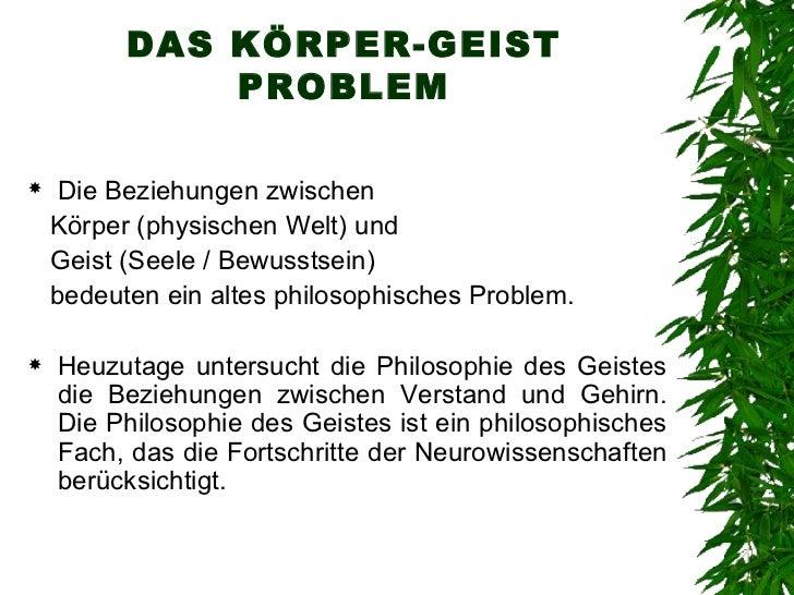 DAS KÖRPER-GEIST PROBLEM <ul><li>Die Beziehungen zwischen  </li></ul><ul><li>Körper (physischen Welt) und  </li></ul><ul><...