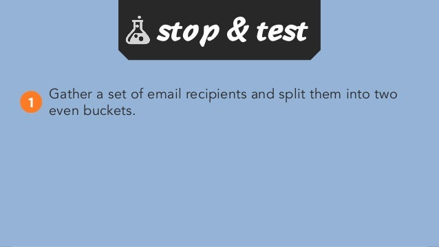 Gather a set of email recipients and split them into two even buckets. Install Sidekick, a free email tracking software, t...