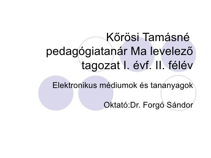 Kőrösi Tamásné  pedagógiatanár Ma levelező tagozat I. évf. II. félév Elektronikus médiumok és tananyagok Oktató:Dr. Forgó ...