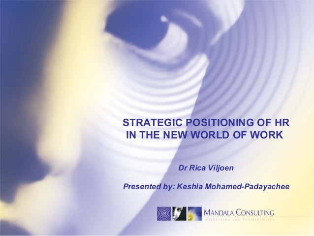 STRATEGIC POSITIONING OF HR IN THE NEW WORLD OF WORK Dr Rica Viljoen Presented by: Keshia Mohamed-Padayachee
