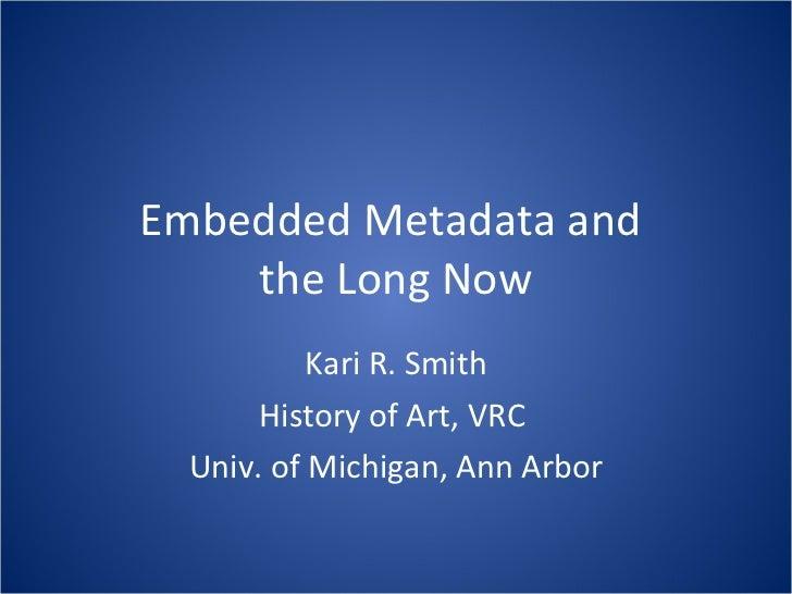 Embedded Metadata and  the Long Now Kari R. Smith History of Art, VRC  Univ. of Michigan, Ann Arbor