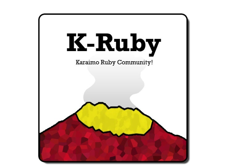 K-Rubyとは 鹿児島Ruby からいもRuby オブジェクト指向スクリプト言語RubyおよびRubyのWebフレー ムワークであるRuby on Rails他、Ruby関連の諸技術に関する 学習、普及、諸技術の研究を行うコミュニティー。 全...