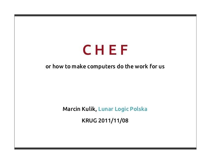 CHEFor how to make computers do the work for us      Marcin Kulik, Lunar Logic Polska             KRUG 2011/11/08