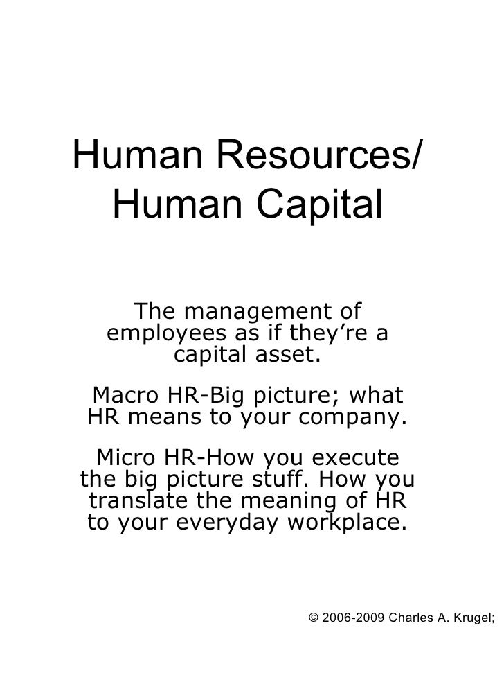 Human Resources/  Human Capital      The management of   employees as if they're a        capital asset. Macro HR-Big pict...
