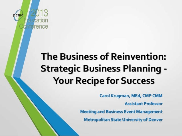 The Business of Reinvention:Strategic Business Planning -Your Recipe for SuccessCarol Krugman, MEd, CMP CMMAssistant Profe...