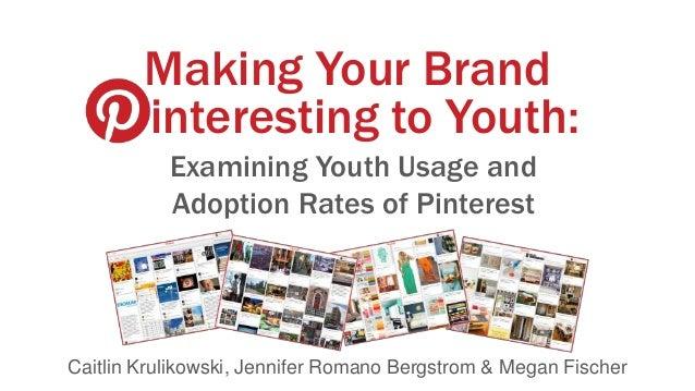 Making Your Brand interesting to Youth: Examining Youth Usage and Adoption Rates of Pinterest  Caitlin Krulikowski, Jennif...