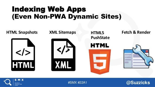 #SMX #22A1 @Suzzicks Indexing Web Apps (Even Non-PWA Dynamic Sites) HTML Snapshots XML Sitemaps Fetch & RenderHTML5 PushSt...
