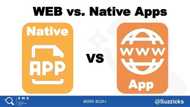 #SMX #22A1 @Suzzicks Native App VS WEB vs. Native Apps