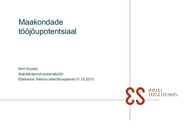 Maakondade tööjõupotentsiaal Siim Krusell, Statistikaameti peaanalüütik Ettekanne Tallinna ettevõtluspäeval 01.10.2013