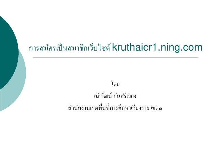 การสมัครเป็ นสมาชิกเว็บไซต์ kruthaicr1.ning.com                               โดย                     อภิวฒน์ กันศรี เวียง...