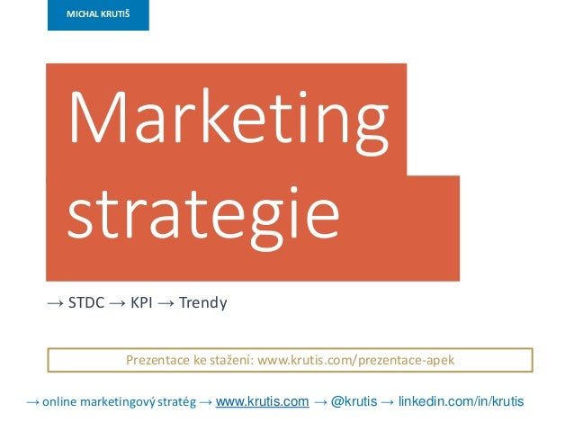 MICHAL KRUTIŠ Marketing strategie → STDC → KPI → Trendy Prezentace ke stažení: www.krutis.com/prezentace-apek → online mar...