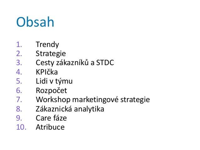 Obsah 1. Trendy 2. Strategie 3. Cesty zákazníků a STDC 4. KPIčka 5. Lidi v týmu 6. Rozpočet 7. Workshop marketingové strat...