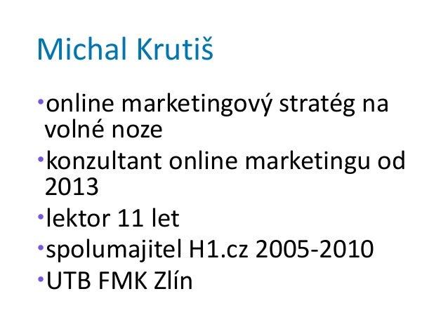 Michal Krutiš online marketingový stratég na volné noze konzultant online marketingu od 2013 lektor 11 let spolumajite...