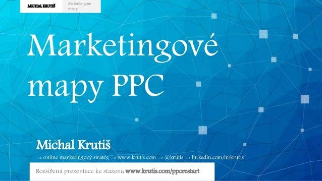 MICHAL KRUTIŠ Marketingové mapy Marketingové mapy PPC Michal Krutiš → online marketingový stratég → www.krutis.com → @krut...