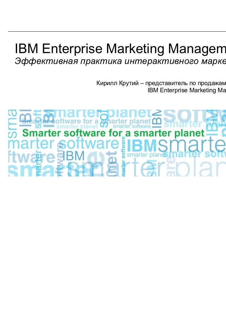 IBM Enterprise Marketing ManagementЭффективная практика интерактивного маркетинга               Кирилл Крутий – представит...