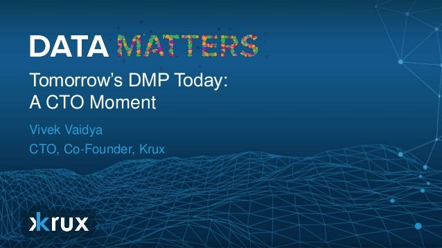 © 2015 Tomorrow's DMP Today: A CTO Moment Vivek Vaidya CTO, Co-Founder, Krux