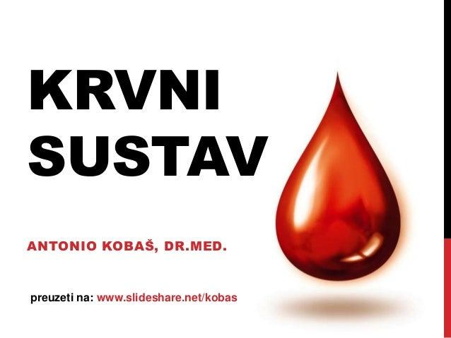 KRVNI SUSTAV ANTONIO KOBAŠ, DR.MED.  preuzeti na: www.slideshare.net/kobas