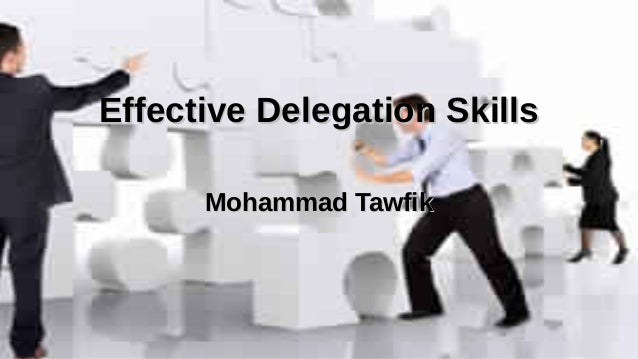 Effective Delegation Skills Mohammad Tawfik http://AcademyOfKnowledge.Org http://WikiCourses.WikiSpaces.Com Effective Dele...