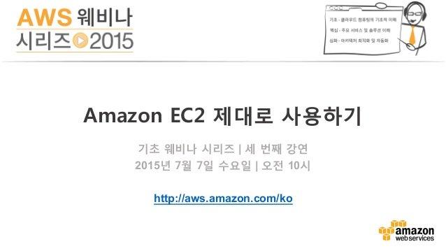 기초 웨비나 시리즈 | 세 번째 강연 2015년 7월 7일 수요일 | 오전 10시 http://aws.amazon.com/ko Amazon EC2 제대로 사용하기