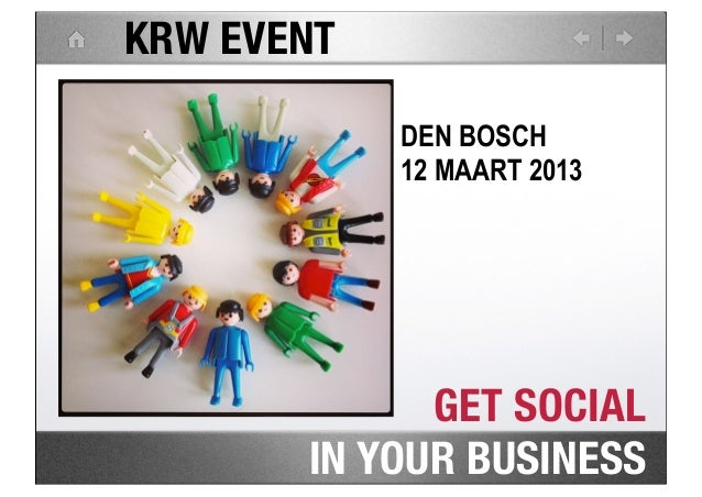 KRW EVENT            DEN BOSCH            12 MAART 2013             GET SOCIAL       IN YOUR BUSINESS