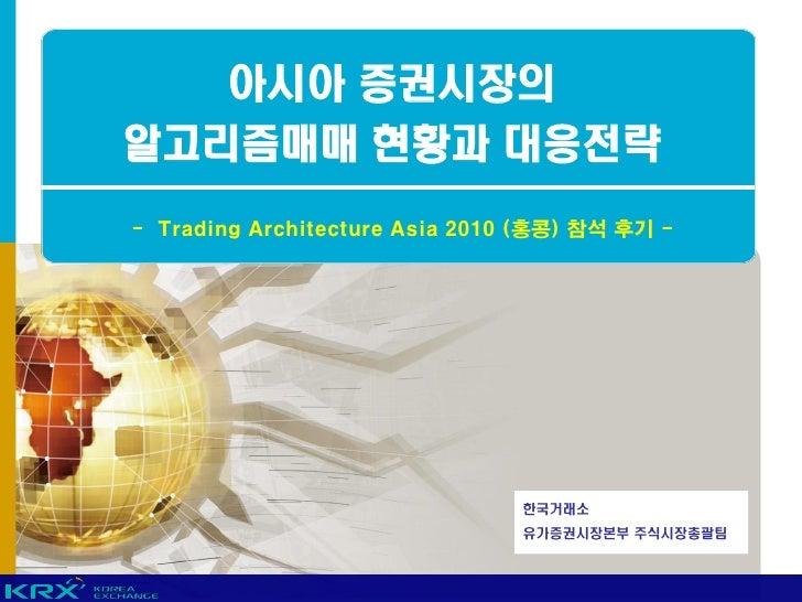 아시아 증권시장의 알고리즘매매 현황과 대응전략 - Trading Architecture Asia 2010 (홍콩) 참석 후기 -                                     한국거래소         ...