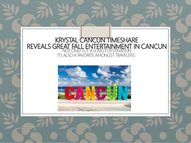 KRYSTAL CANCUN TIMESHARE REVEALS GREAT FALL ENTERTAINMENT IN CANCUN NOT ONLY IS IT A LOVELY DESTINATION ITS ALSO A FAVORIT...
