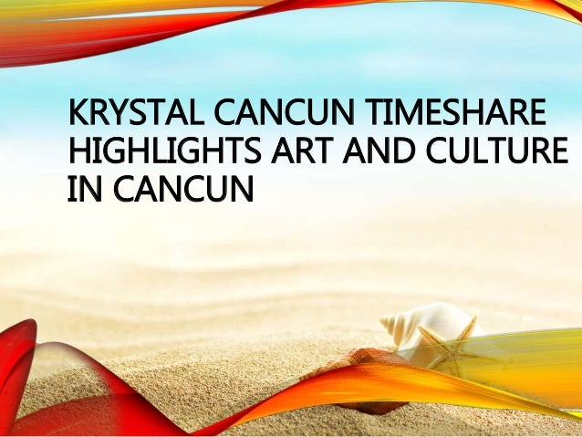 KRYSTAL CANCUN TIMESHARE HIGHLIGHTS ART AND CULTURE IN CANCUN