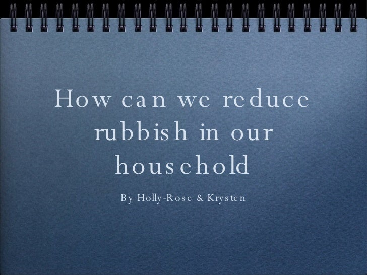 How can we reduce rubbish in our household By Holly-Rose & Krysten