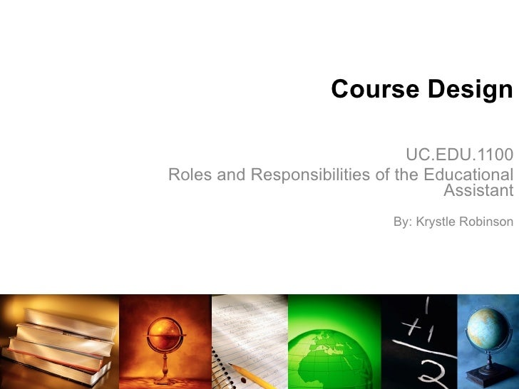 Course Design UC.EDU.1100 Roles and Responsibilities of the Educational Assistant By: Krystle Robinson