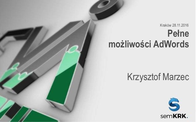 CERTYFIKOWANI SPECJALIŚCI OD REKLAMY W GOOGLE Pełne możliwości AdWords Krzysztof Marzec Kraków 28.11.2016
