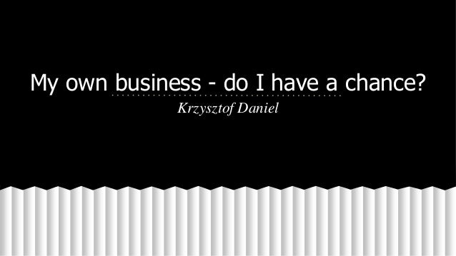 My own business - do I have a chance? Krzysztof Daniel