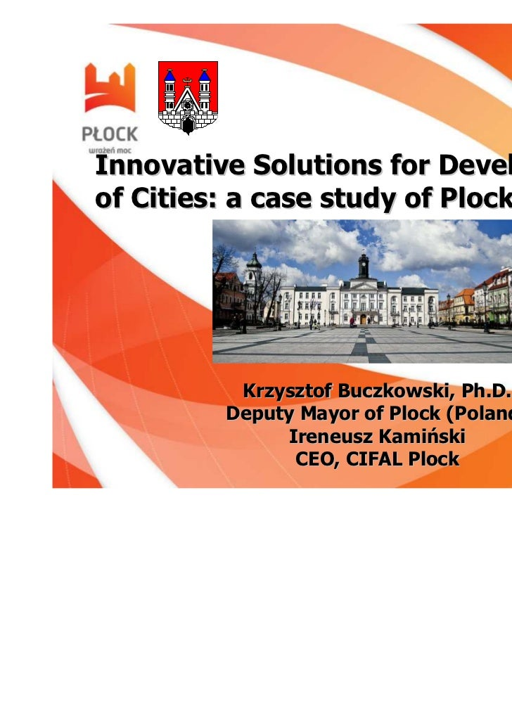 Innovative Solutions for Developmentof Cities: a case study of Plock, Poland          Krzysztof Buczkowski, Ph.D.         ...