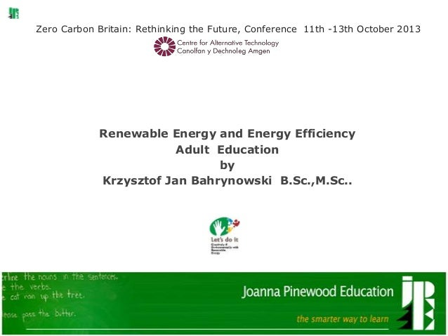 Zero Carbon Britain: Rethinking the Future, Conference 11th -13th October 2013 Renewable Energy and Energy Efficiency Adul...