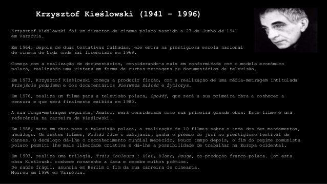 Krzysztof Kieślowski (1941 – 1996) Krzysztof Kieślowski foi um director de cinema polaco nascido a 27 de Junho de 1941 em ...