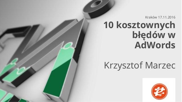 CERTYFIKOWANI SPECJALIŚCI OD REKLAMY W GOOGLE 10 kosztownych błędów w AdWords Krzysztof Marzec Kraków 17.11.2016