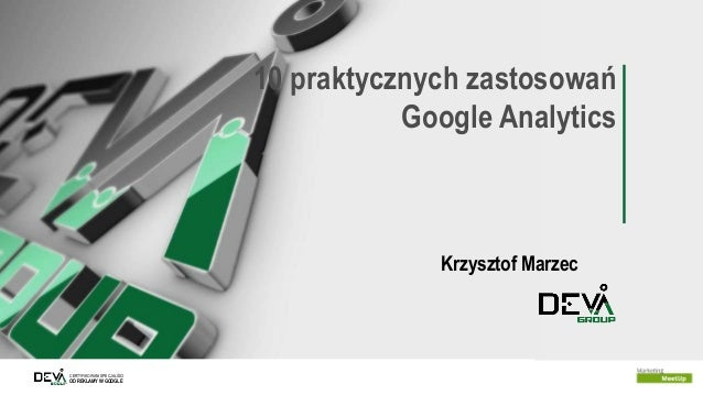 CERTYFIKOWANI SPECJALIŚCI OD REKLAMY W GOOGLE 10 praktycznych zastosowań Google Analytics Krzysztof Marzec