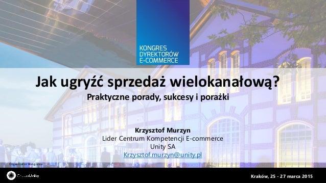 Organizator Kongresu: Kraków, 25 - 27 marca 2015 Jak ugryźć sprzedaż wielokanałową? Praktyczne porady, sukcesy i porażki K...