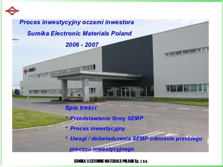 Proces inwestycyjny oczami inwestora  Sumika Electronic Materials Poland  2006 - 2007 Spis treści  *  Przedstawienie firmy...