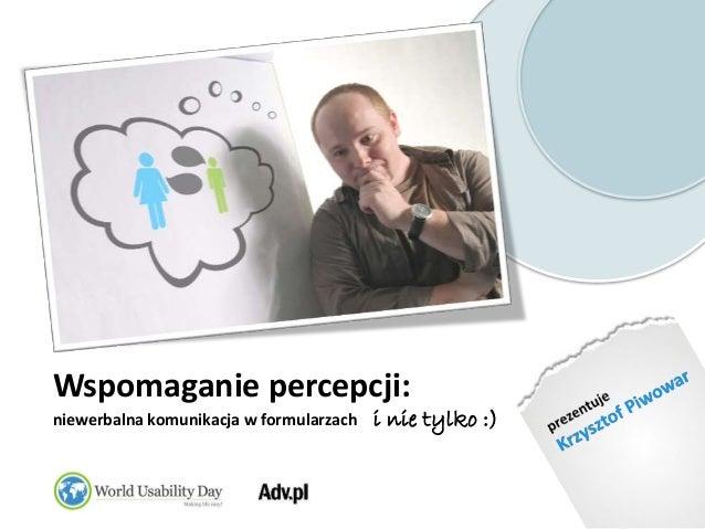prezentuje<br />Krzysztof Piwowar<br />Wspomaganie percepcji: niewerbalna komunikacja w formularzach    i nie tylko :)<br />
