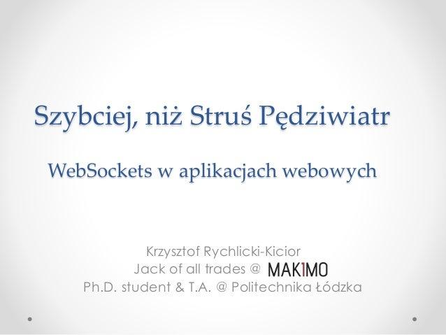 Szybciej, niż Struś Pędziwiatr WebSockets w aplikacjach webowych Krzysztof Rychlicki-Kicior Jack of all trades @ Ph.D. stu...