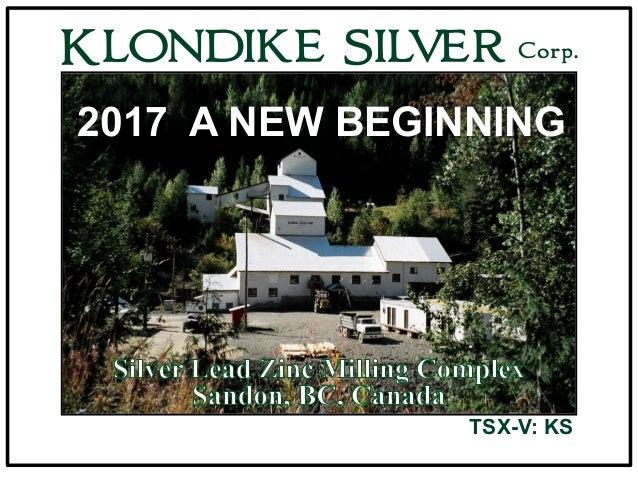 Slocan Lake Looking North KLONDIKE SILVER Corp. TSX-V: KS 2017 A NEW BEGINNING