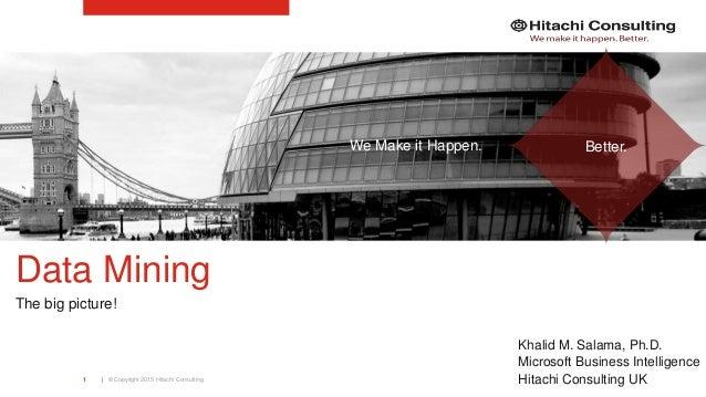 | © Copyright 2015 Hitachi Consulting1 Data Mining The big picture! Khalid M. Salama, Ph.D. Microsoft Business Intelligenc...