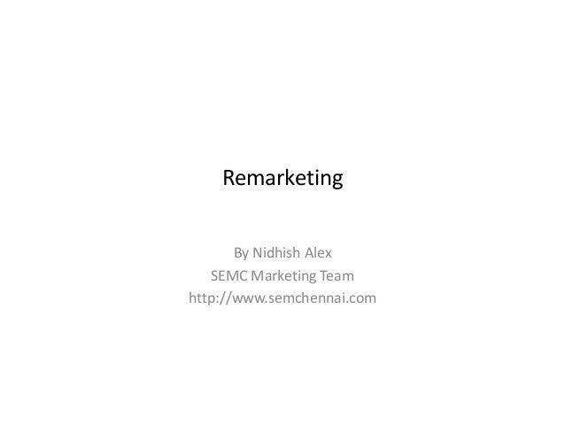 RemarketingBy Nidhish AlexSEMC Marketing Teamhttp://www.semchennai.com