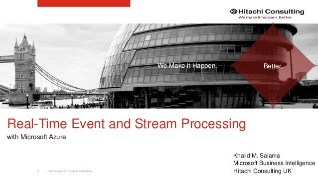 | © Copyright 2015 Hitachi Consulting1 Real-Time Event and Stream Processing with Microsoft Azure Khalid M. Salama Microso...