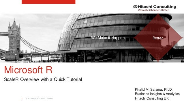 | © Copyright 2015 Hitachi Consulting1 Microsoft R ScaleR Overview with a Quick Tutorial Khalid M. Salama, Ph.D. Business ...